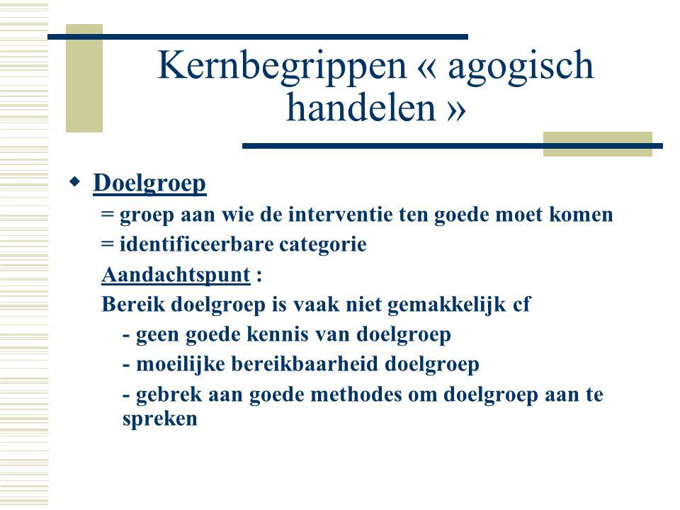 Kernbegrippen « agogisch handelen »  Doelgroep = groep aan wie de interventie ten goede moet komen = identificeerbare categorie Aandachtspunt : Berei