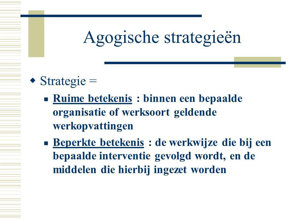 Agogische strategieën  Strategie = Ruime betekenis : binnen een bepaalde organisatie of werksoort geldende werkopvattingen Beperkte betekenis : de we