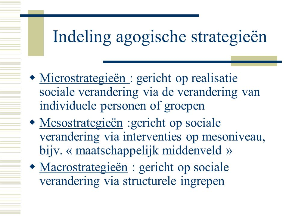 Indeling agogische strategieën  Microstrategieën : gericht op realisatie sociale verandering via de verandering van individuele personen of groepen 