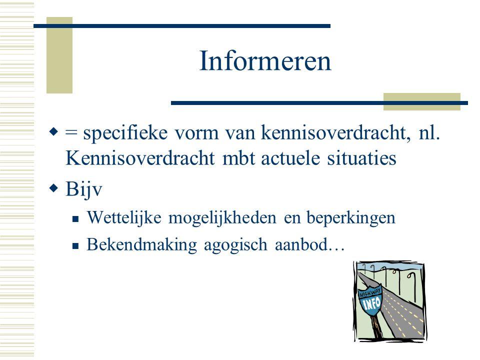 Informeren  = specifieke vorm van kennisoverdracht, nl. Kennisoverdracht mbt actuele situaties  Bijv Wettelijke mogelijkheden en beperkingen Bekendm