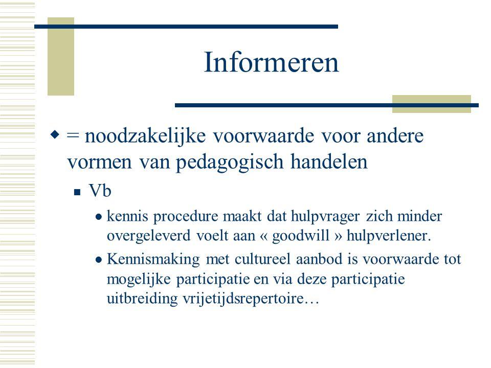 Informeren  = noodzakelijke voorwaarde voor andere vormen van pedagogisch handelen Vb kennis procedure maakt dat hulpvrager zich minder overgeleverd