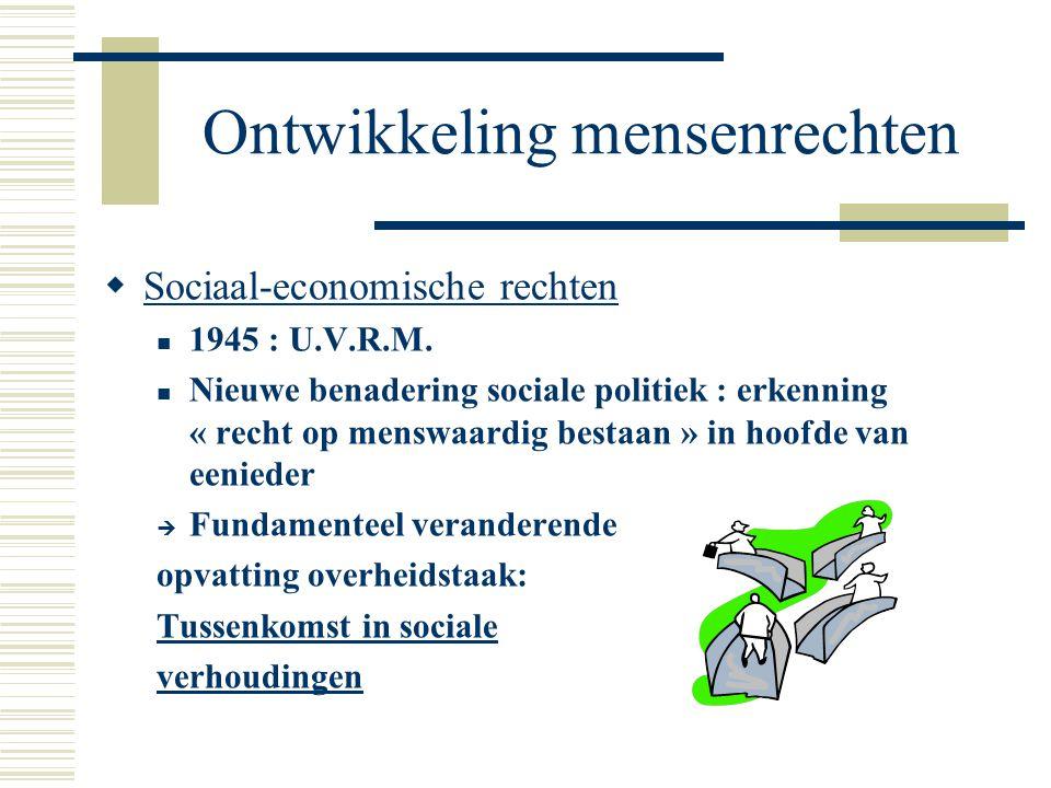 Ontwikkeling mensenrechten  Sociaal-economische rechten 1945 : U.V.R.M. Nieuwe benadering sociale politiek : erkenning « recht op menswaardig bestaan
