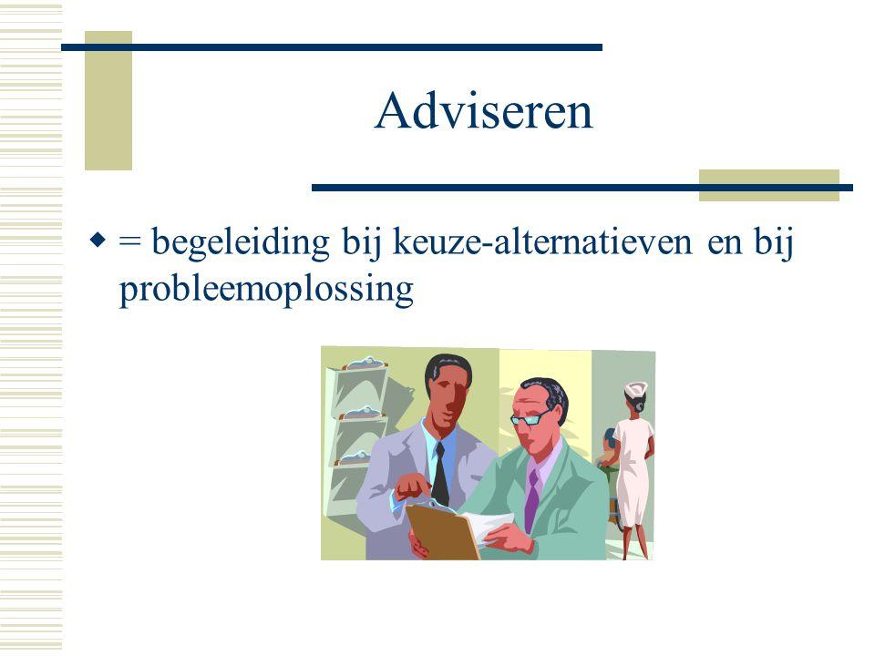 Adviseren  = begeleiding bij keuze-alternatieven en bij probleemoplossing