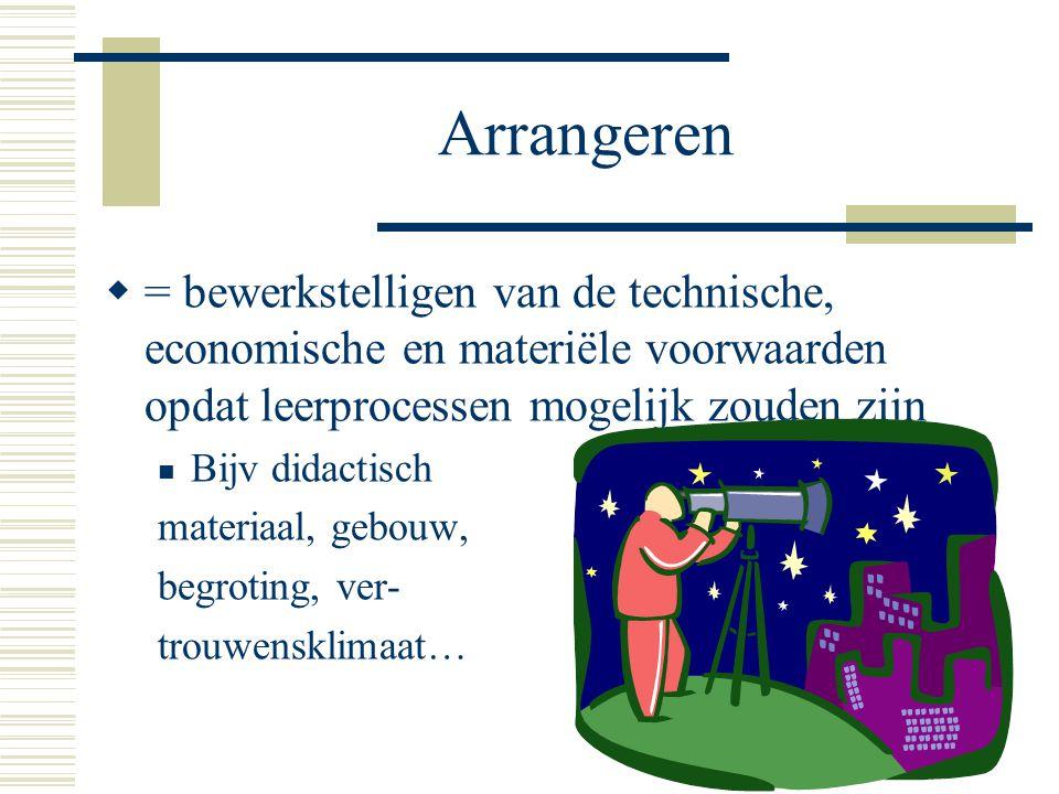 Arrangeren  = bewerkstelligen van de technische, economische en materiële voorwaarden opdat leerprocessen mogelijk zouden zijn Bijv didactisch materi