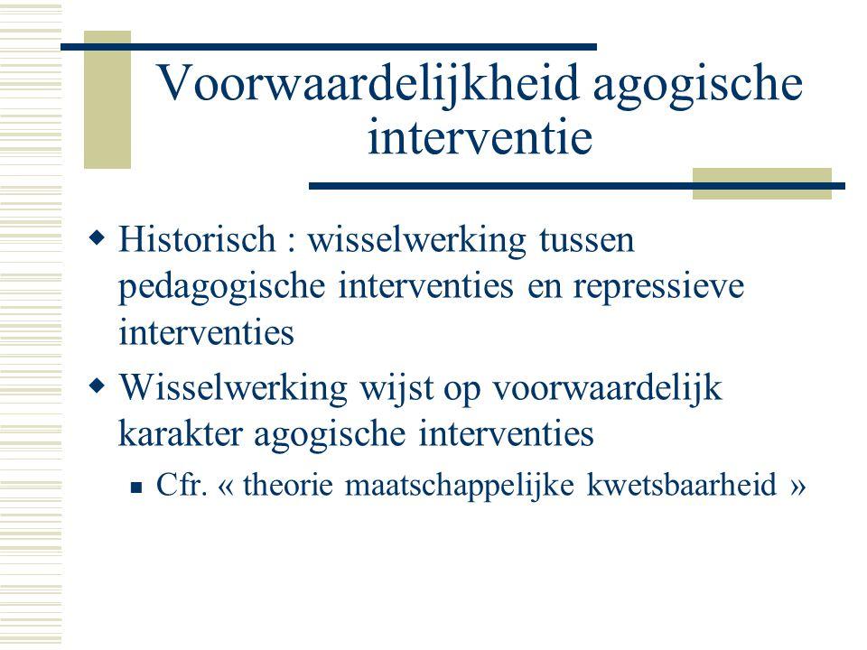 Voorwaardelijkheid agogische interventie  Historisch : wisselwerking tussen pedagogische interventies en repressieve interventies  Wisselwerking wij