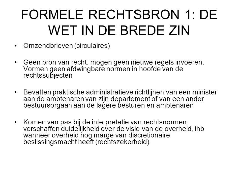 FORMELE RECHTSBRON 1: DE WET IN DE BREDE ZIN Omzendbrieven (circulaires) Geen bron van recht: mogen geen nieuwe regels invoeren.