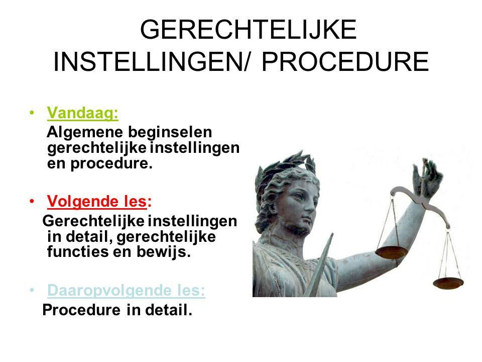 GERECHTELIJKE INSTELLINGEN/ PROCEDURE Vandaag: Algemene beginselen gerechtelijke instellingen en procedure.