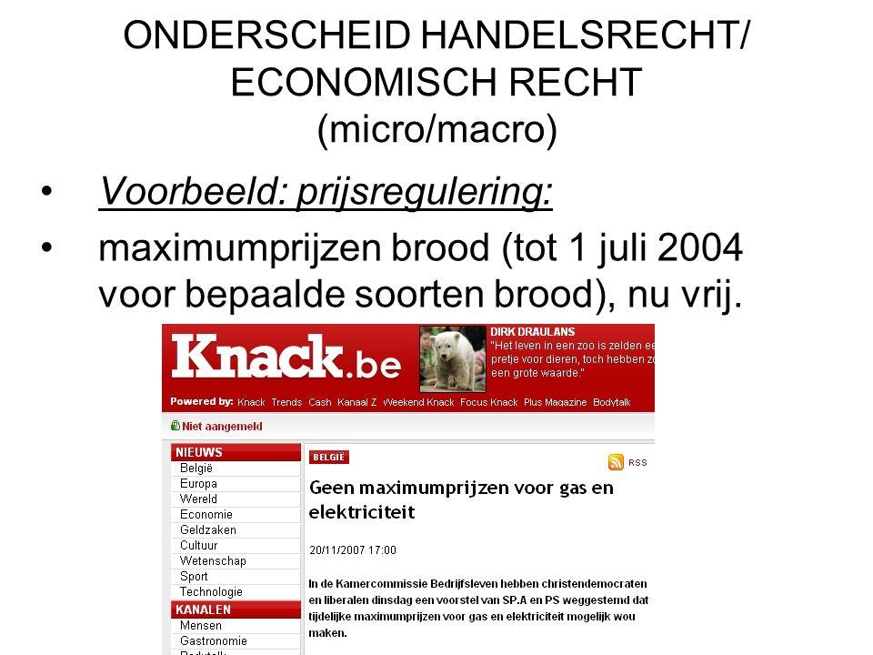 ONDERSCHEID HANDELSRECHT/ ECONOMISCH RECHT (micro/macro) Voorbeeld: prijsregulering: maximumprijzen brood (tot 1 juli 2004 voor bepaalde soorten brood), nu vrij.