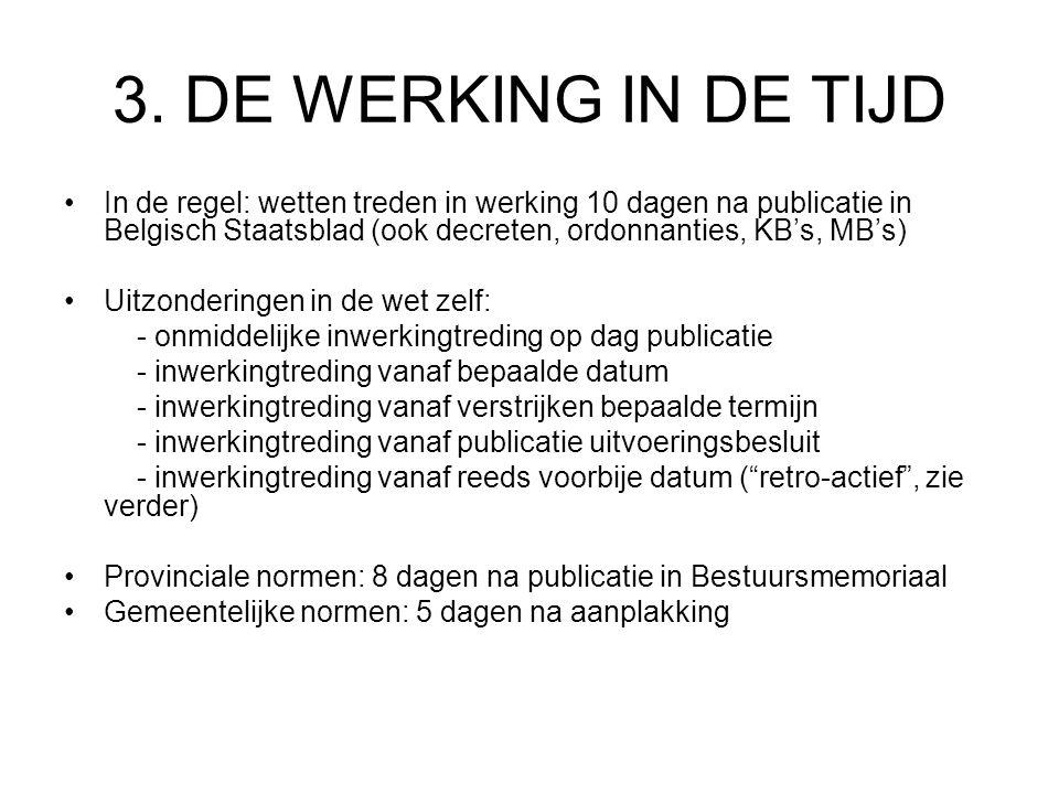 3. DE WERKING IN DE TIJD In de regel: wetten treden in werking 10 dagen na publicatie in Belgisch Staatsblad (ook decreten, ordonnanties, KB's, MB's)
