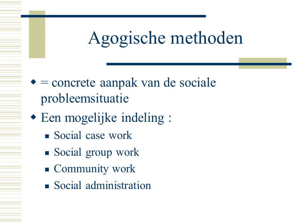 Agogische methoden  = concrete aanpak van de sociale probleemsituatie  Een mogelijke indeling : Social case work Social group work Community work So