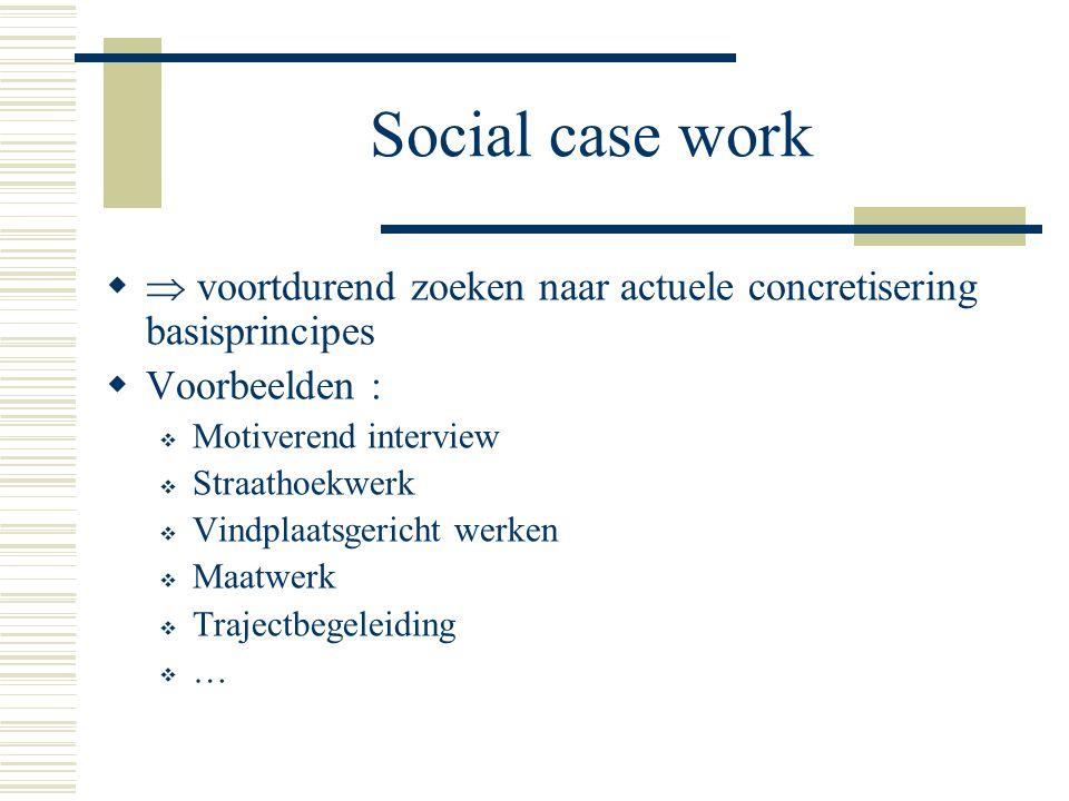 Social case work   voortdurend zoeken naar actuele concretisering basisprincipes  Voorbeelden :  Motiverend interview  Straathoekwerk  Vindplaat