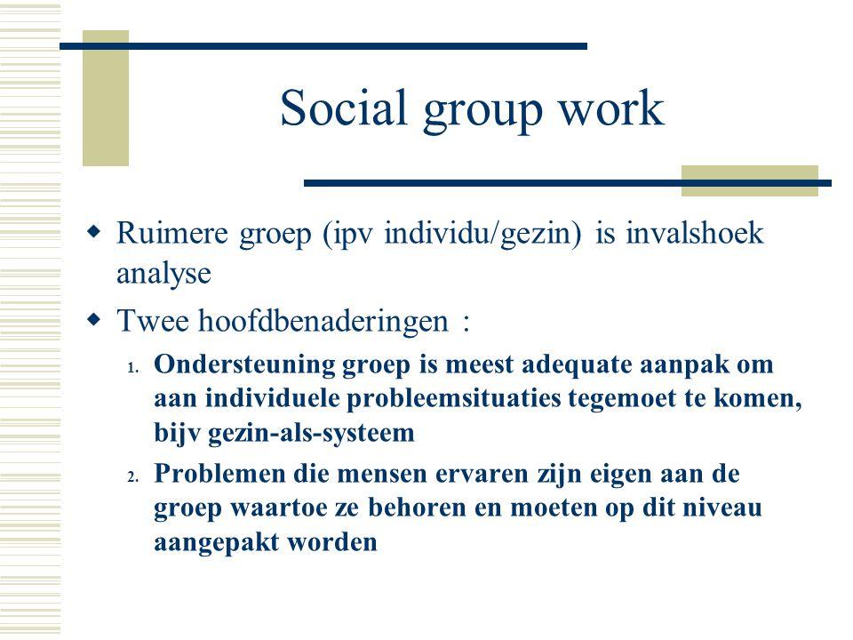 Social group work  Ruimere groep (ipv individu/gezin) is invalshoek analyse  Twee hoofdbenaderingen : 1. Ondersteuning groep is meest adequate aanpa