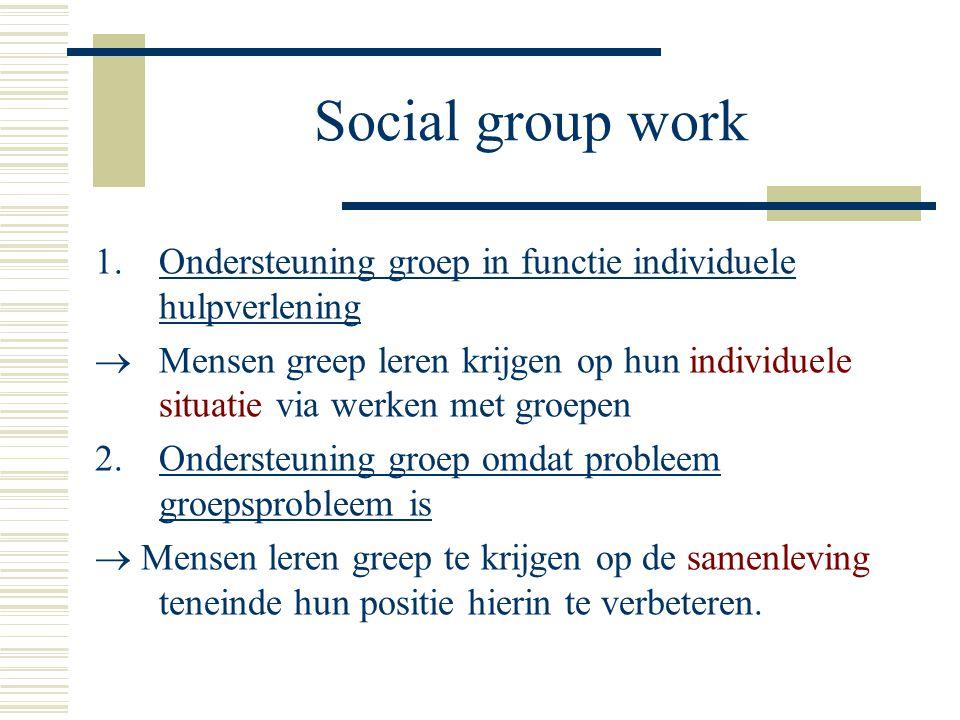 Social group work 1.Ondersteuning groep in functie individuele hulpverlening  Mensen greep leren krijgen op hun individuele situatie via werken met g