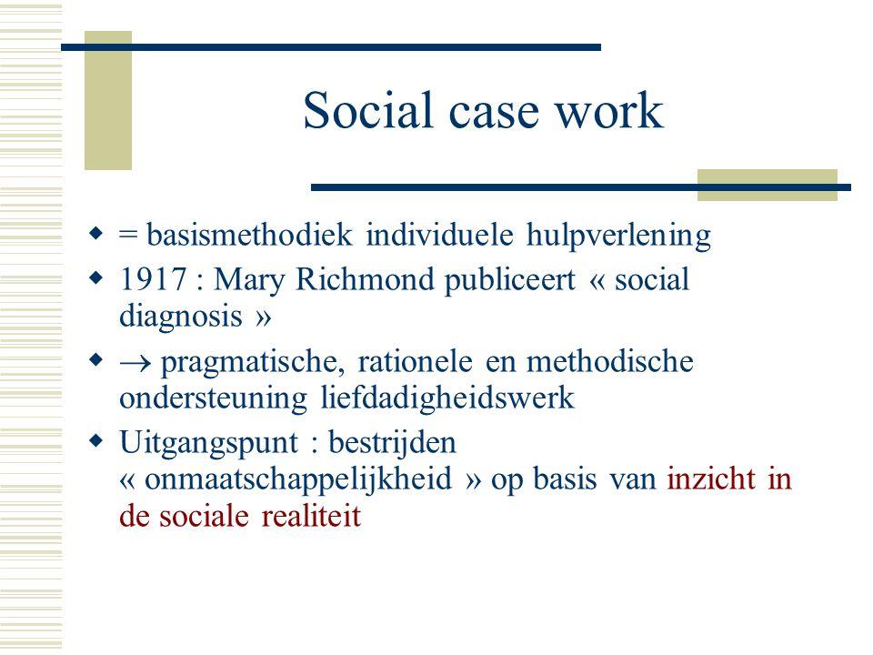 Social case work  = basismethodiek individuele hulpverlening  1917 : Mary Richmond publiceert « social diagnosis »   pragmatische, rationele en me