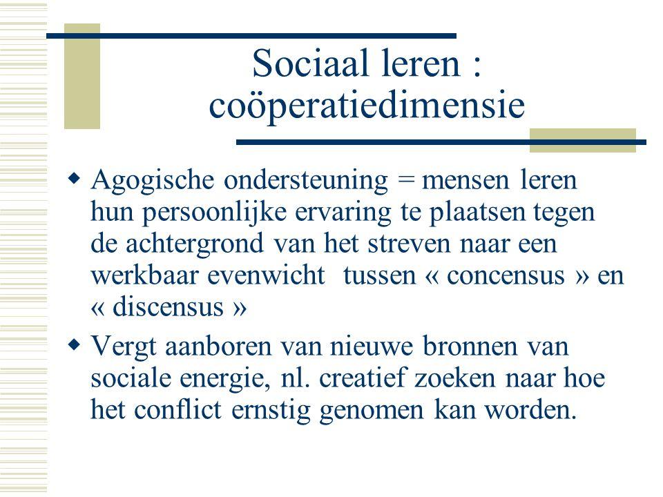 Sociaal leren : coöperatiedimensie  Agogische ondersteuning = mensen leren hun persoonlijke ervaring te plaatsen tegen de achtergrond van het streven