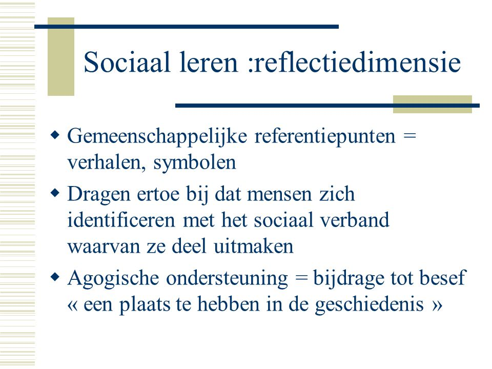 Sociaal leren :reflectiedimensie  Gemeenschappelijke referentiepunten = verhalen, symbolen  Dragen ertoe bij dat mensen zich identificeren met het s