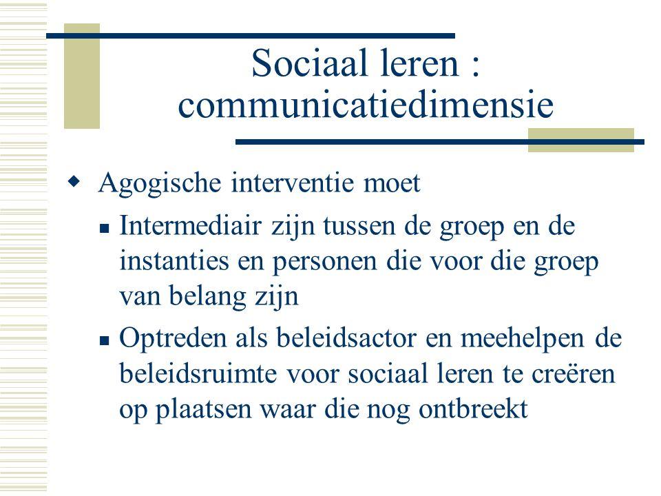 Sociaal leren : communicatiedimensie  Agogische interventie moet Intermediair zijn tussen de groep en de instanties en personen die voor die groep va