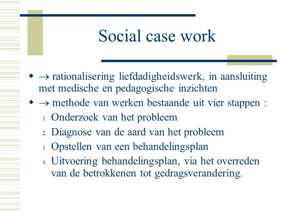 Social case work   rationalisering liefdadigheidswerk, in aansluiting met medische en pedagogische inzichten   methode van werken bestaande uit vi