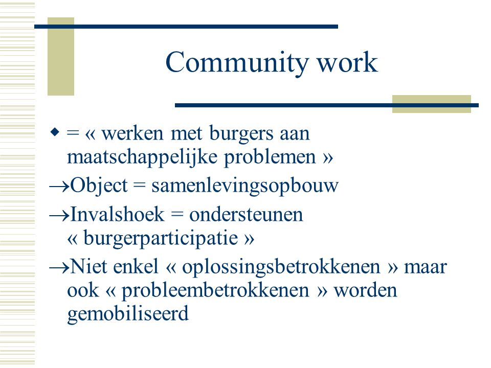 Community work  = « werken met burgers aan maatschappelijke problemen »  Object = samenlevingsopbouw  Invalshoek = ondersteunen « burgerparticipati