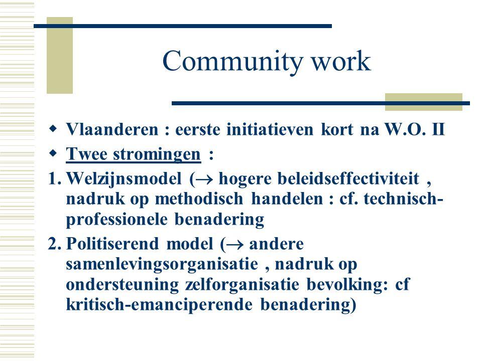 Community work  Vlaanderen : eerste initiatieven kort na W.O. II  Twee stromingen : 1.Welzijnsmodel (  hogere beleidseffectiviteit, nadruk op metho