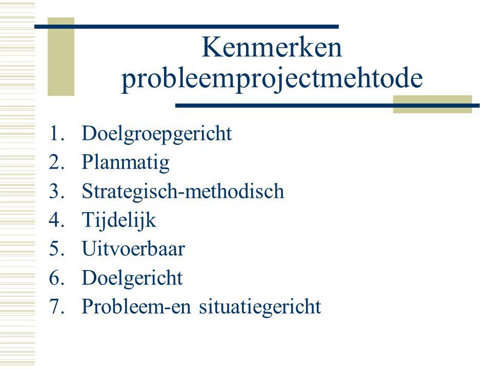 Kenmerken probleemprojectmehtode 1.Doelgroepgericht 2.Planmatig 3.Strategisch-methodisch 4.Tijdelijk 5.Uitvoerbaar 6.Doelgericht 7.Probleem-en situati