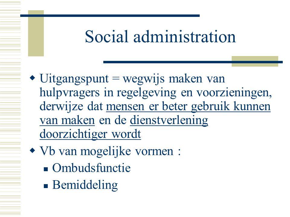 Social administration  Uitgangspunt = wegwijs maken van hulpvragers in regelgeving en voorzieningen, derwijze dat mensen er beter gebruik kunnen van