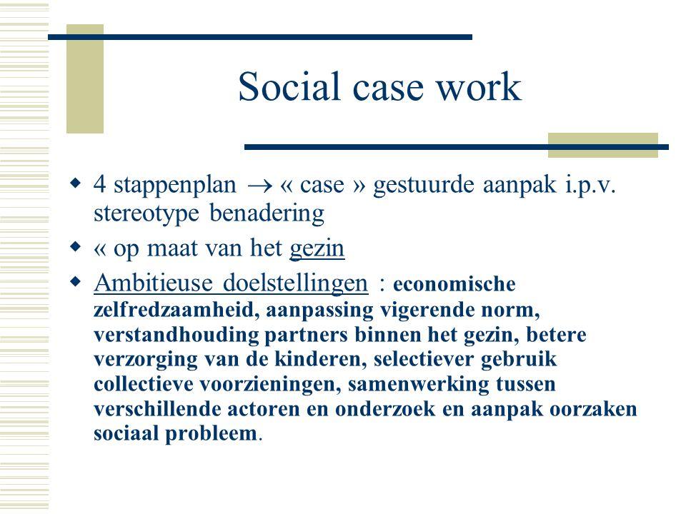 Social case work  4 stappenplan  « case » gestuurde aanpak i.p.v. stereotype benadering  « op maat van het gezin  Ambitieuse doelstellingen : econ