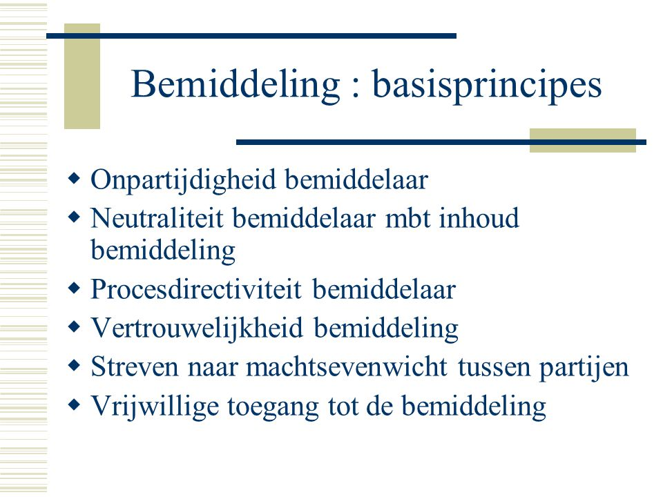 Bemiddeling : basisprincipes  Onpartijdigheid bemiddelaar  Neutraliteit bemiddelaar mbt inhoud bemiddeling  Procesdirectiviteit bemiddelaar  Vertr