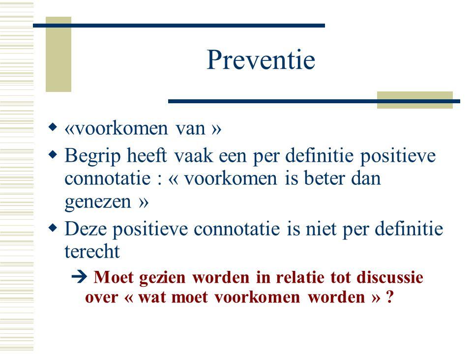 Preventie  «voorkomen van »  Begrip heeft vaak een per definitie positieve connotatie : « voorkomen is beter dan genezen »  Deze positieve connotat