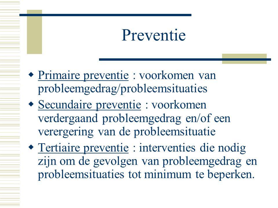 Preventie  Primaire preventie : voorkomen van probleemgedrag/probleemsituaties  Secundaire preventie : voorkomen verdergaand probleemgedrag en/of ee