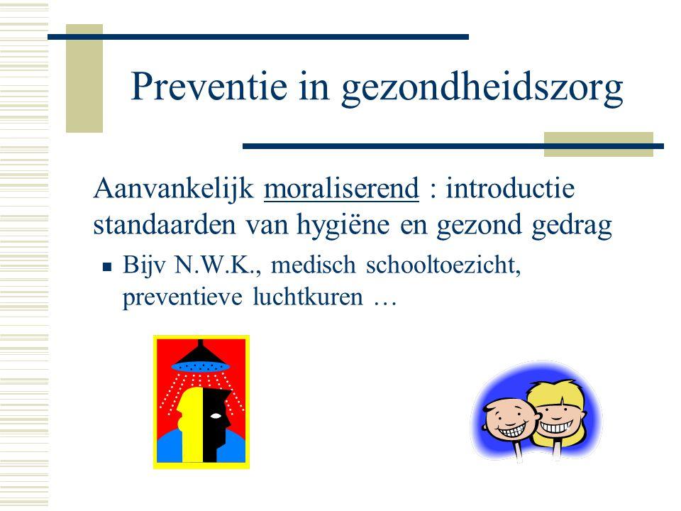 Preventie in gezondheidszorg Aanvankelijk moraliserend : introductie standaarden van hygiëne en gezond gedrag Bijv N.W.K., medisch schooltoezicht, pre