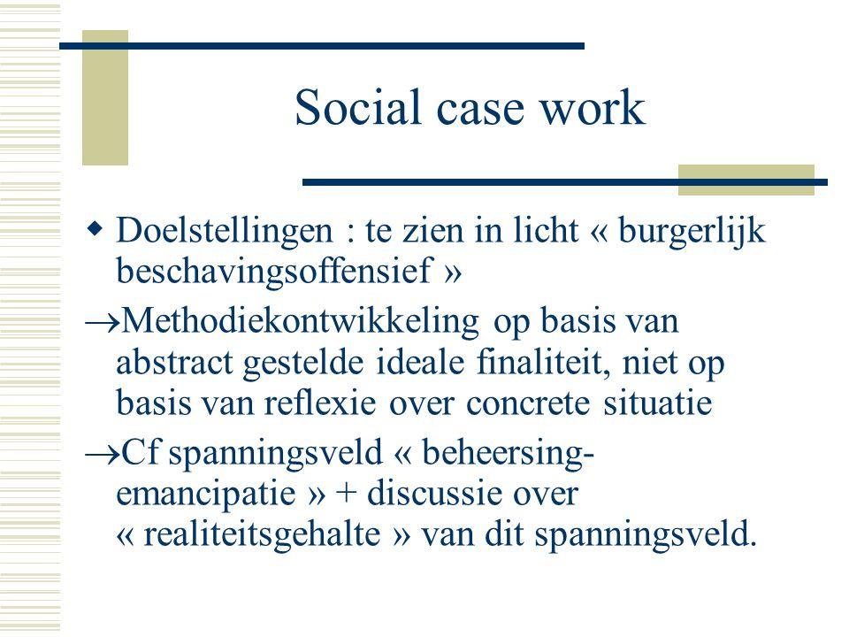 Social case work  Doelstellingen : te zien in licht « burgerlijk beschavingsoffensief »  Methodiekontwikkeling op basis van abstract gestelde ideale