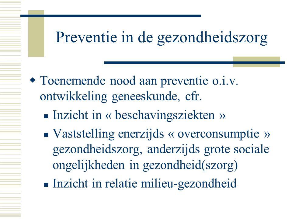 Preventie in de gezondheidszorg  Toenemende nood aan preventie o.i.v. ontwikkeling geneeskunde, cfr. Inzicht in « beschavingsziekten » Vaststelling e