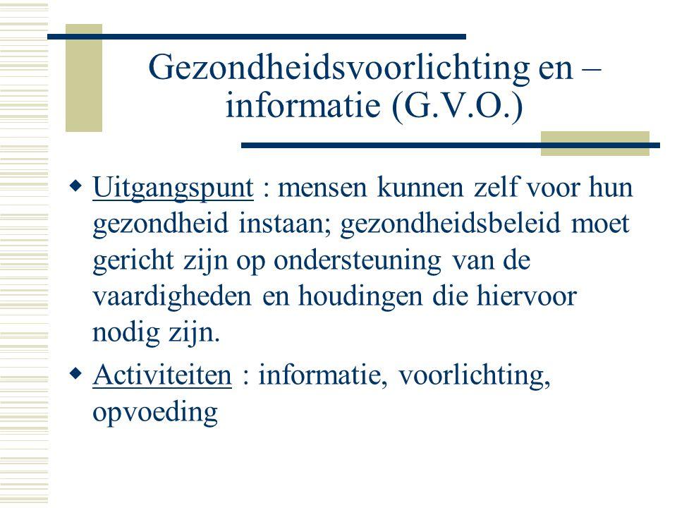 Gezondheidsvoorlichting en – informatie (G.V.O.)  Uitgangspunt : mensen kunnen zelf voor hun gezondheid instaan; gezondheidsbeleid moet gericht zijn