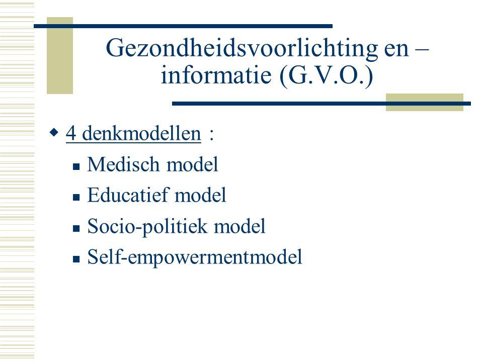 Gezondheidsvoorlichting en – informatie (G.V.O.)  4 denkmodellen : Medisch model Educatief model Socio-politiek model Self-empowermentmodel