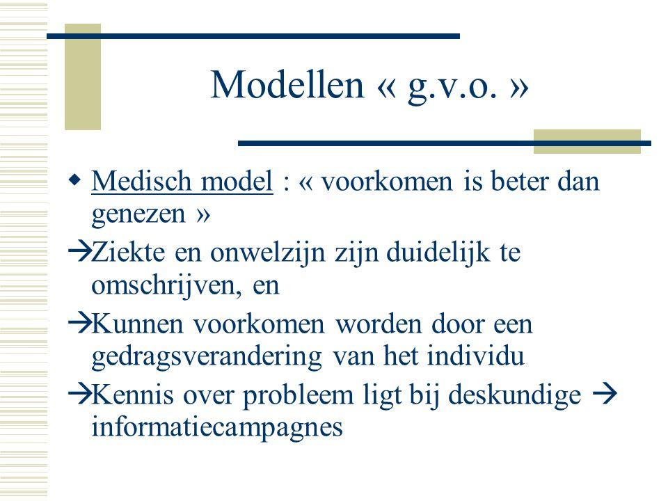 Modellen « g.v.o. »  Medisch model : « voorkomen is beter dan genezen »  Ziekte en onwelzijn zijn duidelijk te omschrijven, en  Kunnen voorkomen wo