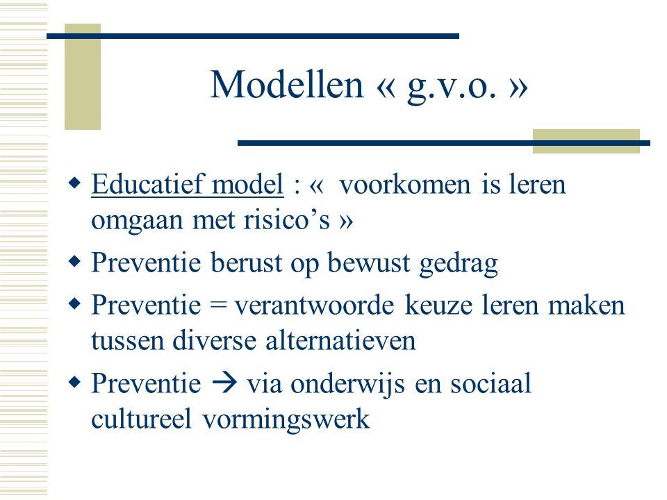 Modellen « g.v.o. »  Educatief model : « voorkomen is leren omgaan met risico's »  Preventie berust op bewust gedrag  Preventie = verantwoorde keuz