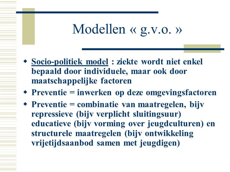 Modellen « g.v.o. »  Socio-politiek model : ziekte wordt niet enkel bepaald door individuele, maar ook door maatschappelijke factoren  Preventie = i