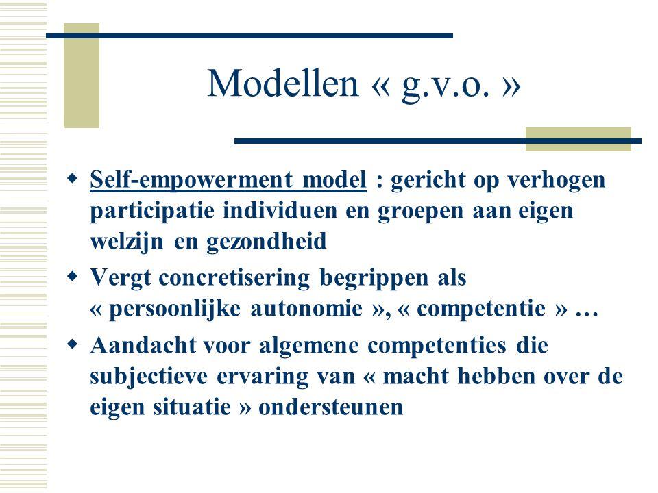 Modellen « g.v.o. »  Self-empowerment model : gericht op verhogen participatie individuen en groepen aan eigen welzijn en gezondheid  Vergt concreti