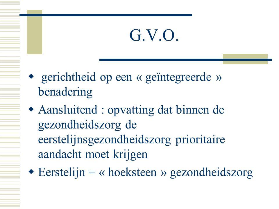 G.V.O.  gerichtheid op een « geïntegreerde » benadering  Aansluitend : opvatting dat binnen de gezondheidszorg de eerstelijnsgezondheidszorg priorit