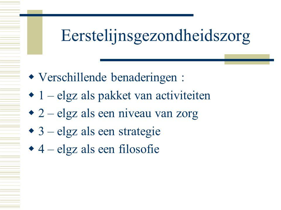 Eerstelijnsgezondheidszorg  Verschillende benaderingen :  1 – elgz als pakket van activiteiten  2 – elgz als een niveau van zorg  3 – elgz als een