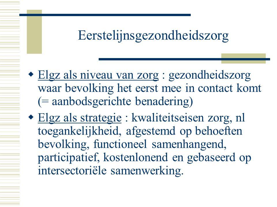Eerstelijnsgezondheidszorg  Elgz als niveau van zorg : gezondheidszorg waar bevolking het eerst mee in contact komt (= aanbodsgerichte benadering) 