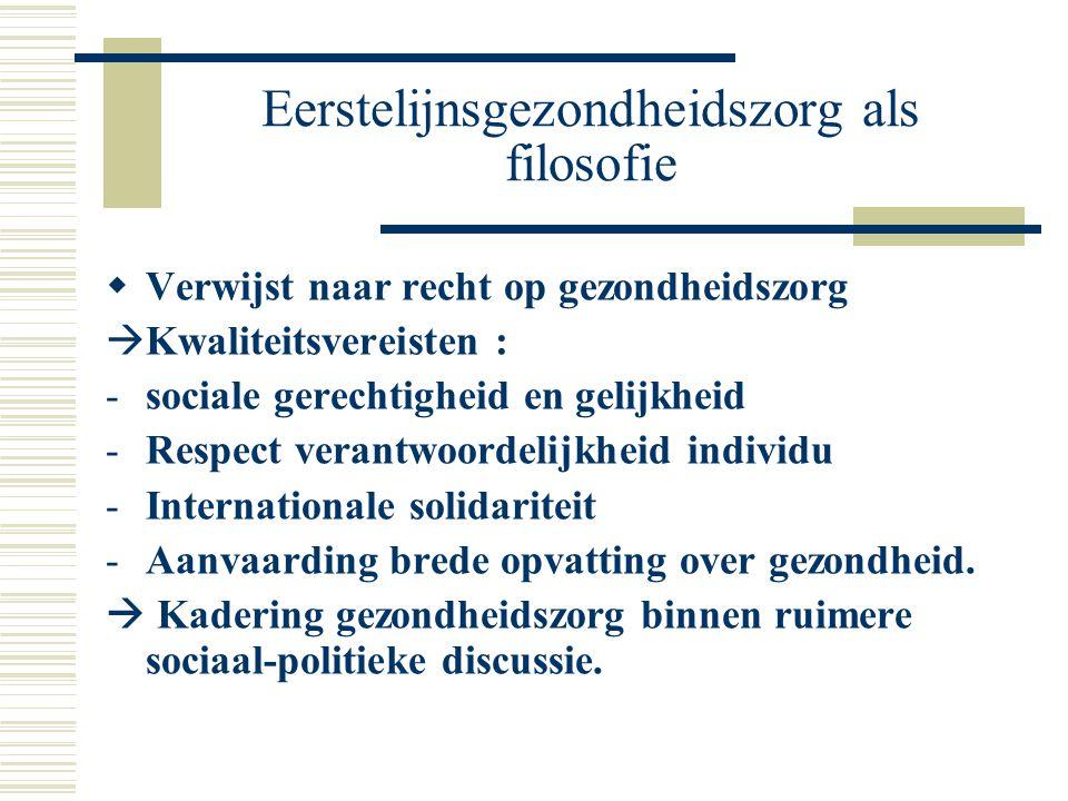 Eerstelijnsgezondheidszorg als filosofie  Verwijst naar recht op gezondheidszorg  Kwaliteitsvereisten : -sociale gerechtigheid en gelijkheid -Respec
