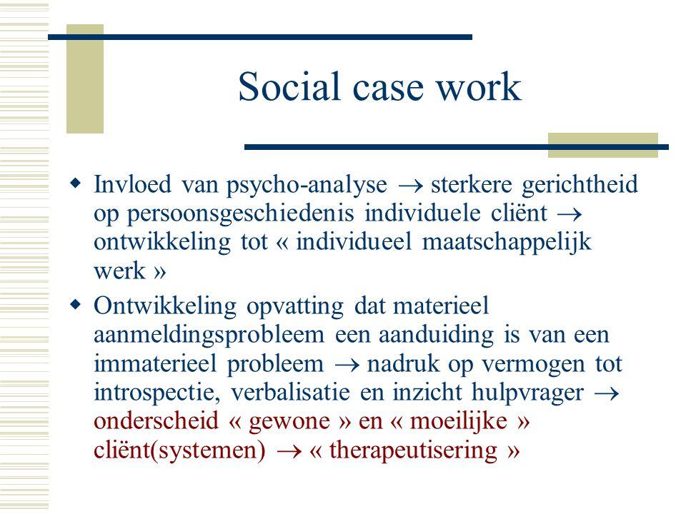 Social case work  Invloed van psycho-analyse  sterkere gerichtheid op persoonsgeschiedenis individuele cliënt  ontwikkeling tot « individueel maats