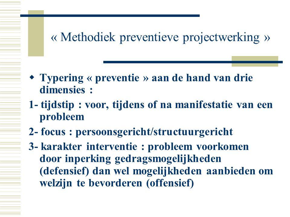 « Methodiek preventieve projectwerking »  Typering « preventie » aan de hand van drie dimensies : 1- tijdstip : voor, tijdens of na manifestatie van