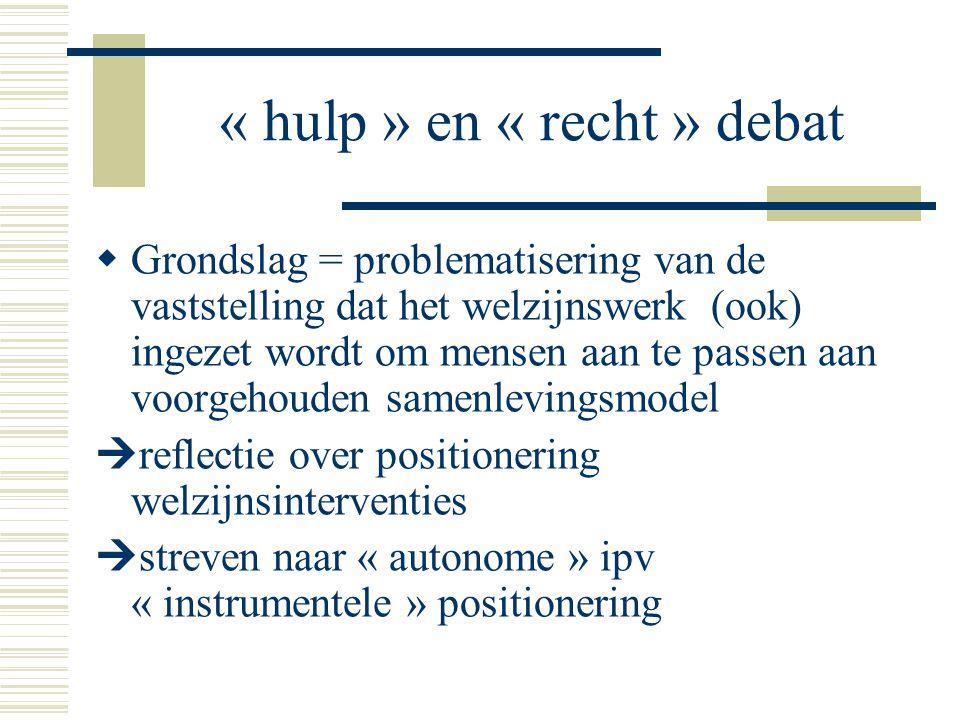 « hulp » en « recht » debat  Grondslag = problematisering van de vaststelling dat het welzijnswerk (ook) ingezet wordt om mensen aan te passen aan vo
