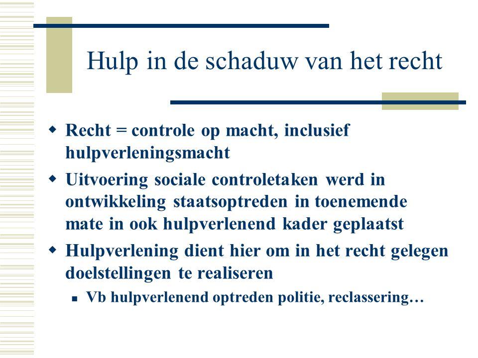 Hulp in de schaduw van het recht  Recht = controle op macht, inclusief hulpverleningsmacht  Uitvoering sociale controletaken werd in ontwikkeling st