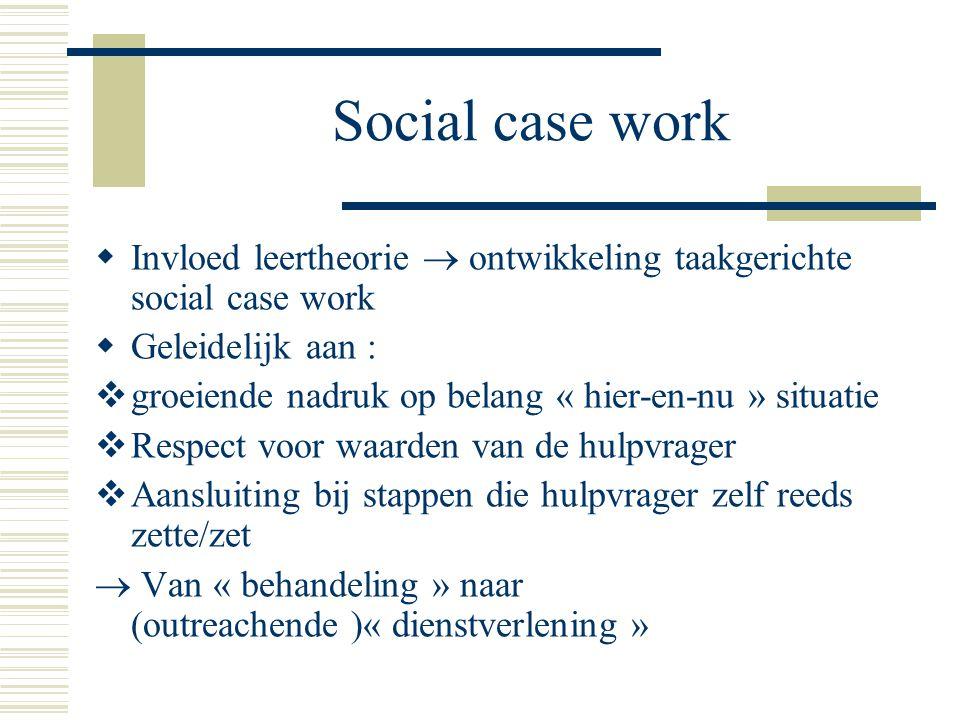 Social case work  Invloed leertheorie  ontwikkeling taakgerichte social case work  Geleidelijk aan :  groeiende nadruk op belang « hier-en-nu » si