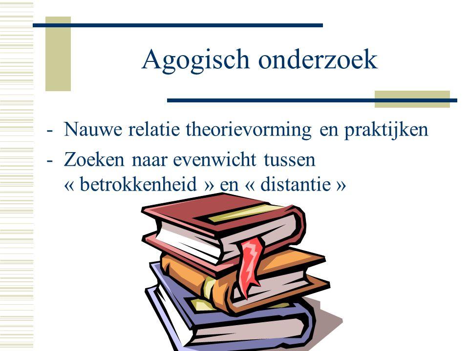 Agogisch onderzoek -Nauwe relatie theorievorming en praktijken -Zoeken naar evenwicht tussen « betrokkenheid » en « distantie »