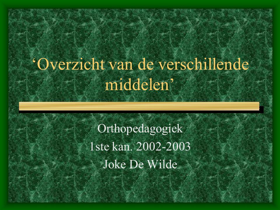 'Overzicht van de verschillende middelen' Orthopedagogiek 1ste kan. 2002-2003 Joke De Wilde